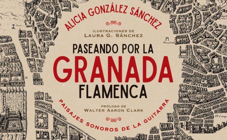 Nuevo libro de Alicia González: Paseando por la Granada flamenca, paisajes sonoros de la guitarra